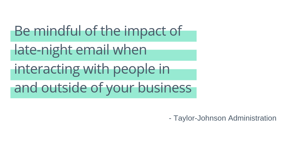 Be mindful of the impact of late-night email when interacting with people in and outside of your business - taylor-johnson administration
