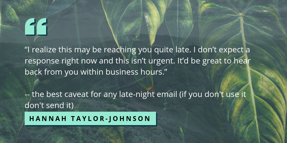 I realize this may be reaching you quite late. I don't expect a response right now and this isn't urgent. It'd be great to hear back from you within business hours. -- the best caveat for any late night email (if you don't use it then don't send it) - Hannah Taylor-Johnson