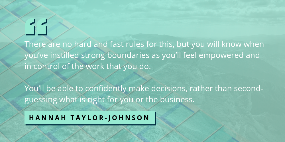 Quote image: there are no hard and fast rules for this, but you will know when you've instilled boundaries as you'll feel empowered and in control of the work that you do.  You'll be able to confidently make decisions, rather than second-guessing what is right for you or your business