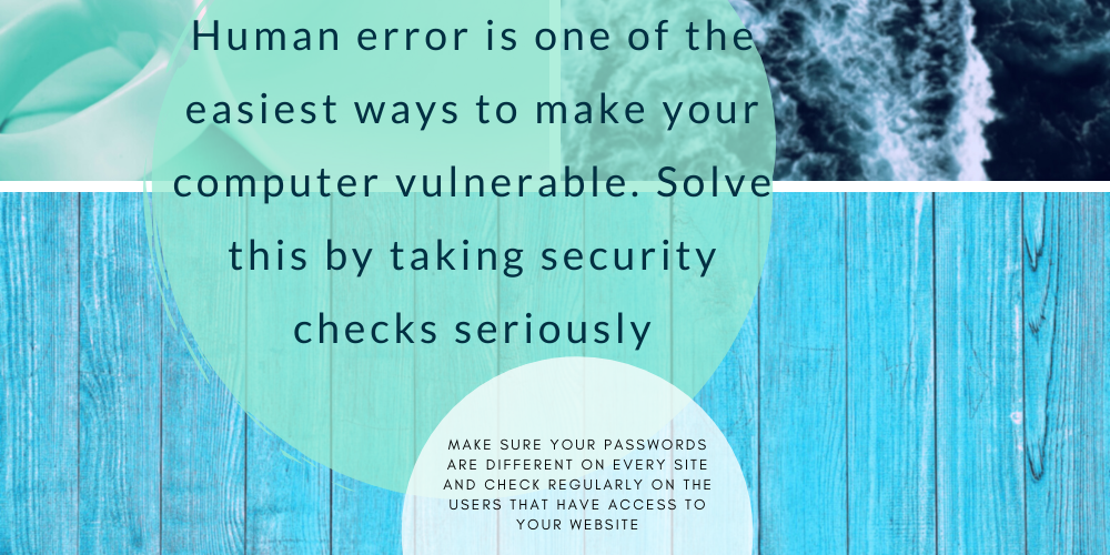 Blue wooden background with text overlay saying: Human error is one of the easiest ways to make your computer vulnerable. Solve this by taking security checks seriously. Make sure your passwords are different on every site and check regularly on the users that have access to your website
